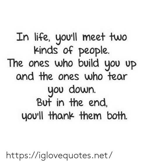 end: In life, yo'll meet two  kinds of people.  The ones who build you uP  and the ones who tear  you down.  But in the end,  you'll thank them both. https://iglovequotes.net/