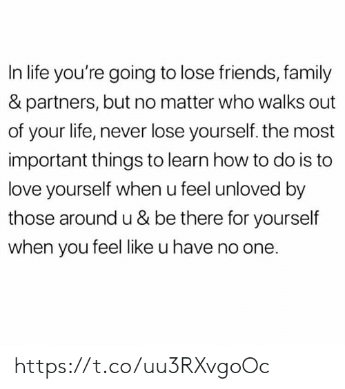 Family, Friends, and Life: In life you're going to lose friends, family  & partners, but no matter who walks out  of your life, never lose yourself. the most  important things to learn how to do is to  love yourself when u feel unloved by  those around u & be there for yourself  when you feel like u have no one. https://t.co/uu3RXvgoOc