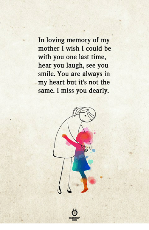 Heart, Smile, and Time: In loving memory of my  mother I wish I could be  with you one last time,  hear you laugh, see you  smile. You are always in  my heart but it's not the  same. I miss you dearly.  J°  RELATIONGH  OLES