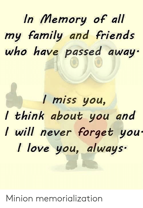 Family, Friends, and Love: In Memory of all  my family and friends  who have passed away  I miss you,  / think about you and  will never forget you  I love you, always Minion memorialization