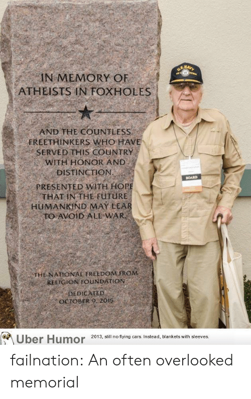 fing: IN MEMORY OF  ATHEISTS IN FOXHOLES  AND THE COUNTLESS  FREETHINKERS WHO HAVE  SERVED THIS COUNTRY  WITH HONOR AND  DISTINCTION  PRESENTED WITH HOR  THAT IN THE FüTURE  BOARD  HUMANKİND MAY LEA  THE NATIONAL FREEDOM FROM  RELIGION FOUNDATION  DEDICATED  OCTOBERO 2015  Uber Humor 2013, all nof fing cars Instead, Mankets wilhsleves failnation:  An often overlooked memorial