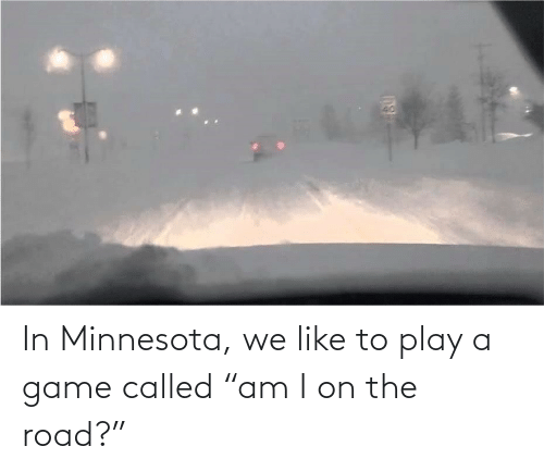 """Game: In Minnesota, we like to play a game called """"am I on the road?"""""""