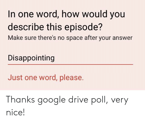 Google, Drive, and Space: In one word, how would you  describe this episode?  Make sure there's no space after your answer  Disappointing  Just one word, please. Thanks google drive poll, very nice!
