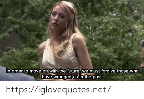 Those Who: In order to move on with the future,  we must forgive those who  have wronged us in the past. https://iglovequotes.net/