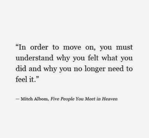 """Heaven, Why, and Mitch Albom: """"In order to move on, you must  understand why you felt what you  did and why you no longer need to  feel it.""""  Mitch Albom, Five People You Meet in Heaven"""