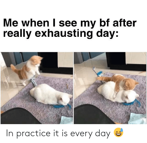 Practice: In practice it is every day 😅