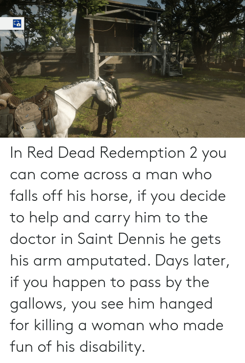 Doctor, Help, and Horse: In Red Dead Redemption 2 you can come across a man who falls off his horse, if you decide to help and carry him to the doctor in Saint Dennis he gets his arm amputated. Days later, if you happen to pass by the gallows, you see him hanged for killing a woman who made fun of his disability.