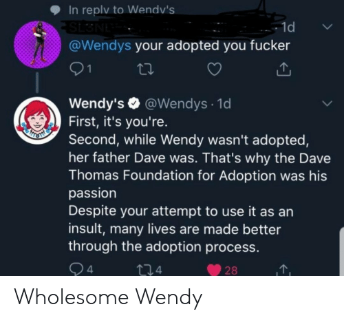 Adoption: In replv to Wendv's  SL3NE  @Wendys your adopted you fucker  - 1d  01  Wendy's O @Wendys · 1d  First, it's you're.  Second, while Wendy wasn't adopted,  her father Dave was. That's why the Dave  Thomas Foundation for Adoption was his  passion  Despite your attempt to use it as an  insult, many lives are made better  through the adoption process.  Q4  274  28 Wholesome Wendy
