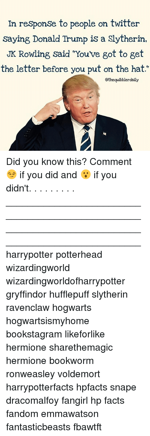 """Memes, 🤖, and Snape: In response to people on twitter  saying Donald Trump is a Slytherin,  JK Rowling said Youve got to get  the letter before you put on the hat.""""  @thequibblerdaily Did you know this? Comment 😏 if you did and 😮 if you didn't. . . . . . . . . __________________________________________________ __________________________________________________ harrypotter potterhead wizardingworld wizardingworldofharrypotter gryffindor hufflepuff slytherin ravenclaw hogwarts hogwartsismyhome bookstagram likeforlike hermione sharethemagic hermione bookworm ronweasley voldemort harrypotterfacts hpfacts snape dracomalfoy fangirl hp facts fandom emmawatson fantasticbeasts fbawtft"""