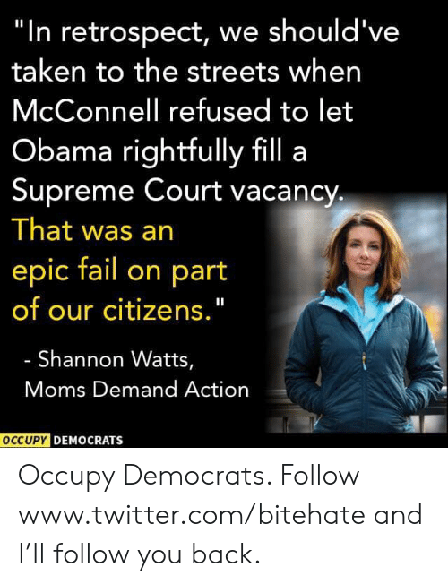 "Fail, Moms, and Obama: ""In retrospect, we should've  taken to the streets when  McConnell refused to let  Obama rightfully fill a  Supreme Court vacancy  That was an  epic fail on part  of our citizens.""  Shannon Watts,  Moms Demand Action  OCCUPY DEMOCRATS Occupy Democrats. Follow www.twitter.com/bitehate and I'll follow you back."