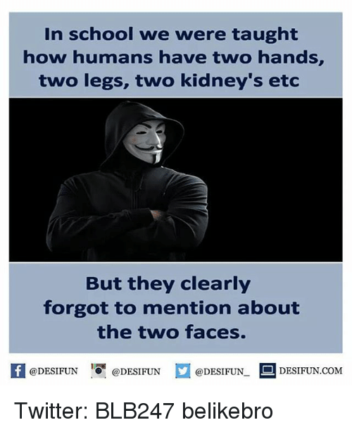 Two-Face: In school we were taught  how humans have two hands,  two legs, two kidney's etc  But they clearly  forgot to mention about  the two faces.  @DESIFUN  DESIFUN.COM  @DESIFUN  @DESIFUN. Twitter: BLB247 belikebro