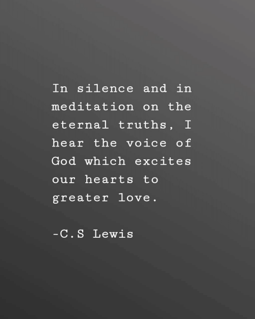 God, Love, and The Voice: In silence and in  meditation on the  eternal truths, I  hear the voice of  God which excites  our hearts to  greater love.  C. S Lewis