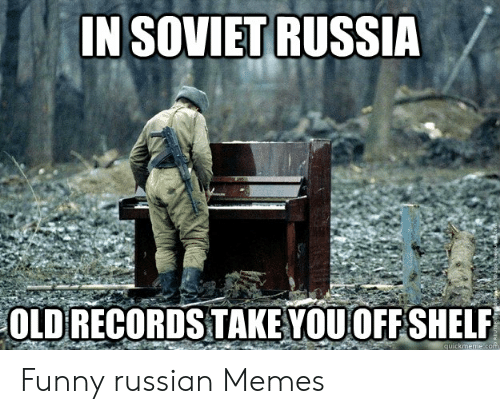 In SOVIET RUSSIA OLD RECORDS TAKE YOUOFF SHELF Quickmemecom