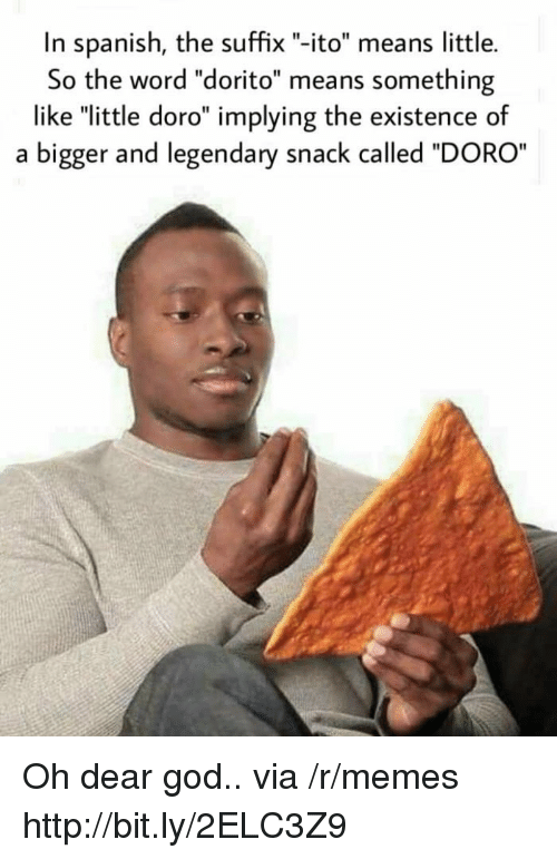 """God, Memes, and Spanish: In spanish, the suffix """"-ito"""" means little.  So the word """"dorito"""" means something  like """"little doro"""" implying the existence of  a bigger and legendary snack called """"DORO Oh dear god.. via /r/memes http://bit.ly/2ELC3Z9"""