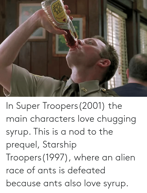 Alien: In Super Troopers(2001) the main characters love chugging syrup. This is a nod to the prequel, Starship Troopers(1997), where an alien race of ants is defeated because ants also love syrup.