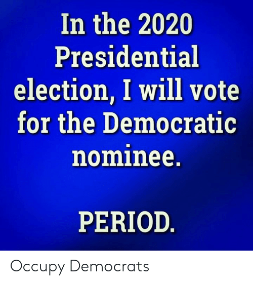democratic: In the 2020  Presidential  election, I will vote  for the Democratic  nominee.  PERIOD Occupy Democrats