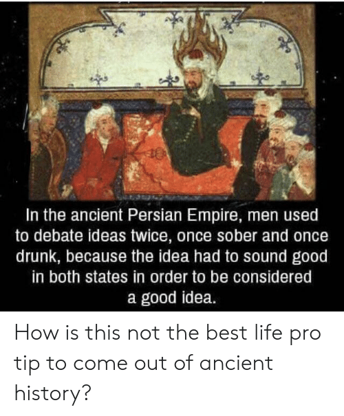 Drunk, Empire, and Life: In the ancient Persian Empire, men used  to debate ideas twice, once sober and once  drunk, because the idea had to sound good  in both states in order to be considered  a good idea. How is this not the best life pro tip to come out of ancient history?