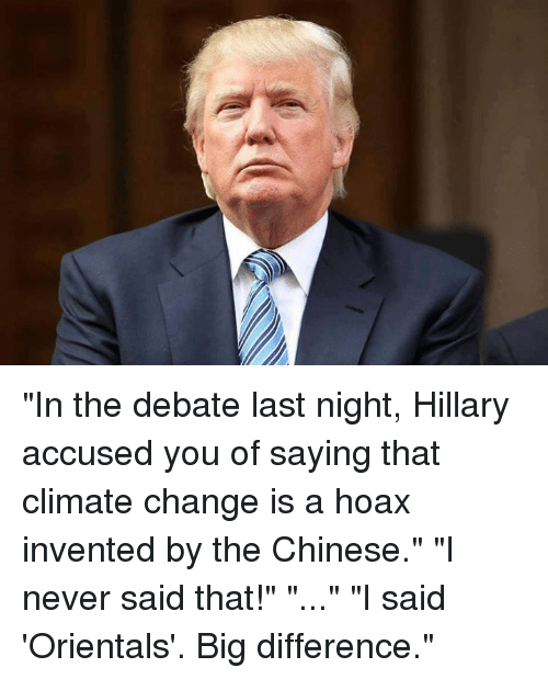 """debate-last-night: """"In the debate last night, Hillary accused you of saying that climate change is a hoax invented by the Chinese."""" """"I never said that!"""" """"..."""" """"I said 'Orientals'. Big difference."""""""
