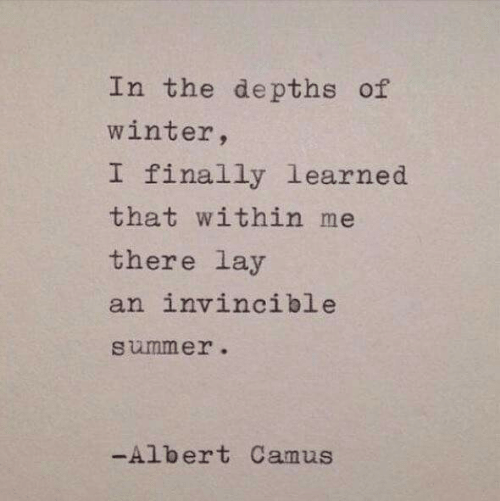 Albert: In the depths of  winter,  I finally learned  that within me  there lay  an invincible  summer.  -Albert Camus