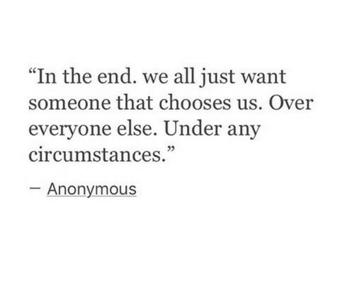 "Want Someone: "" In the end. we all just want  someone that chooses us. Over  everyone else. Under any  circumstances.""  05  Anonymous"