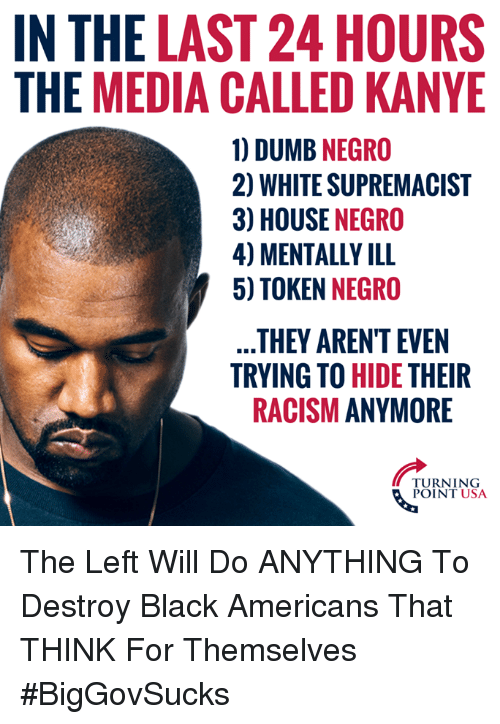 Dumb, Kanye, and Memes: IN THE LAST 24 HOURS  THE MEDIA CALLED KANYE  1) DUMB NEGRO  2) WHITE SUPREMACIST  3) HOUSE NEGRO  4) MENTALLY ILL  5) TOKEN NEGRO  THEY AREN'T EVEN  TRYING TO HIDE THEIR  RACISM ANYMORE  TURNING  POINT USA The Left Will Do ANYTHING To Destroy Black Americans That THINK For Themselves #BigGovSucks