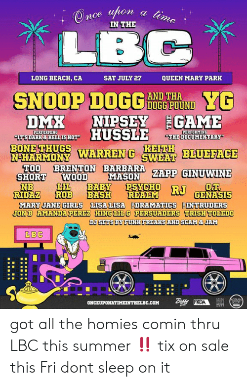 """Memes, Snoop, and Queen: IN THE  LONG BEACH, CA  SAT JULY 27  QUEEN MARY PARK  SNOOP DNTEOIN  AND THA  DOGG POUND  DMR NIPSEY  EGAME  NGEİSHOT"""" HUSSLE THE DOCUMENTARY  NHARMONY WARREN G HFITH  SHORT WOOD  N-HARMONY  BLUEFACE  TN BARBARE ZAPP GINUWINE  MASON  NB  IL BABY PSYO  CH  RIDAZ ROB BASH REALM  GENASIS  DJSETSBY FUNKFREAKS AND SCAM&JAM  LBC got all the homies comin thru LBC this summer ‼️  tix on sale this Fri dont sleep on it"""