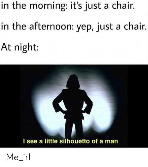 afternoon: in the morning: it's just a chair.  in the afternoon: yep, just a chair.  At night:  I see a little silhouetto of a man Me_irl