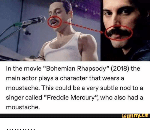 """Freddie Mercury: In the movie """"Bohemian Rhapsody"""" (2018) the  main actor plays a character that wears a  moustache. This could be a very subtle nod to a  singer called """"Freddie Mercury"""", who also had  moustache.  ifunny.co ……….."""