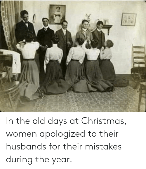 Mistakes: In the old days at Christmas, women apologized to their husbands for their mistakes during the year.