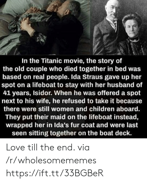 Children, Love, and Titanic: In the Titanic movie, the story of  the old couple who died together in bed was  based on real people. Ida Straus gave up her  spot on a lifeboat to stay with her husband of  41 years, Isidor. When he was offered a spot  next to his wife, he refused to take it because  there were still women and children aboard.  They put their maid on the lifeboat instead,  wrapped her in Ida's fur coat and were last  seen sitting together on the boat deck. Love till the end. via /r/wholesomememes https://ift.tt/33BGBeR