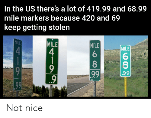 Us: In the US there's a lot of 419.99 and 68.99  mile markers because 420 and 69  keep getting stolen  MILE  MILE  4  1  MILE  MILE  4.  8.  8.  9  99  99  99 Not nice