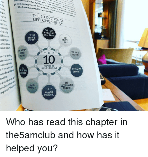 Club, Massage, and Memes: in these ten tactice thhat  M Club and set your gifts,taients  unning, The 20/20/20 Formlea  calibrated habits are your amplifiers. They' l ensure that  lead your field and upgrade your p  Thèse ten  ersonal e  results that are linear to rewards that are exponential  go from seeing  that  learning model looked like this:  ow  THE 10 TACTICS OF  LIFELONG GENIUS  to set up  an to do  THE TIGHT  BUBBLE OF  TOTAL FOCUS  I'm unde  d focus onl  and physical  Dont diffuse  have it in me to  THE 60  MINUTE  THE  90/90/1  RULE  1.1 2  10  THE 60/10  METHOD  T HE  3  SYSTEM  TACTICS OF 4  LIFELONG GENIUS  THE DAILY 5  CONCEPT  THE  DREAM TEAM  TECHNIQUE  THE  SECOND WIND  WORKOUT  TRAFFIC  UNIVERSITY  THE 2  MASSAGE  PROTOCOL Who has read this chapter in the5amclub and how has it helped you?