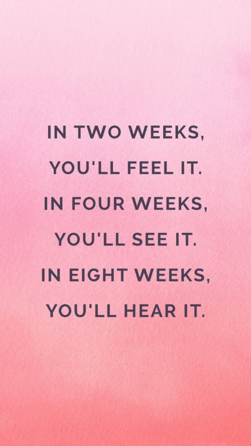 Two Weeks, Feel, and  See: IN TWO WEEKS,  YOU'LL FEEL IT  IN FOUR WEEKS,  YOU'LL SEE IT.  IN EIGHT WEEKS,  YOU'LL HEAR IT.