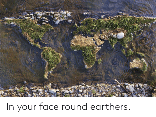 Round: In your face round earthers.