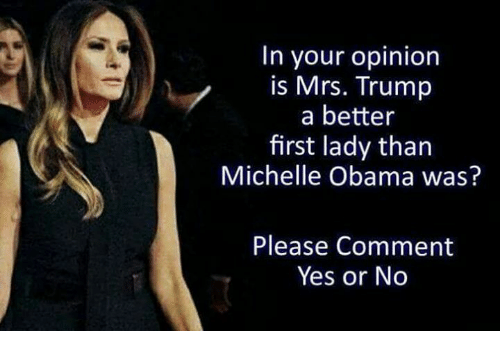 Memes, Michelle Obama, and Obama: In your opinion  is Mrs. Trump  a better  first lady than  Michelle Obama was?  Please Comment  Yes or No