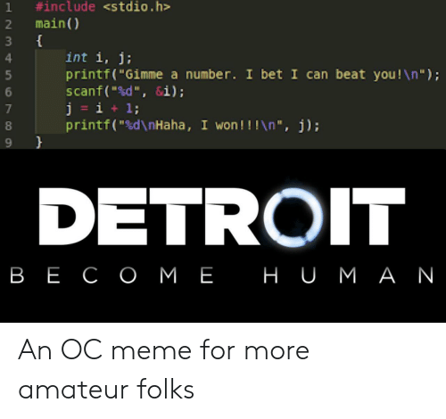 "Detroit, I Bet, and Meme:  #include <stdio.h  main)  1  3  int i, j;  printf(""Gimme a number. I bet I can beat you!\n"");  scanf(""d"", &i);  j = i  printf(""sd\nHaha, I won!!!\n "", j);  1;  DETROIT  в Е СОМЕ НU мАN An OC meme for more amateur folks"
