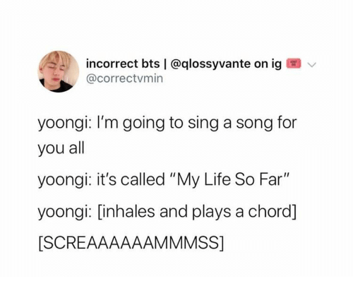 "Life, Bts, and A Song: incorrect bts | @qlossyvante on ig  @correctvmin  yoongi: I'm going to sing a song for  you all  yoongi: it's called ""My Life So Far""  yoongi: [inhales and plays a chord]  [SCREAAAAAAMMMSS]"