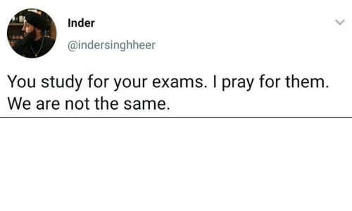 Not The: Inder  @indersinghheer  You study for your exams. I pray for them.  We are not the same.