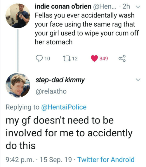 stomach: indie conan o'brien @Hen... 2h  Fellas you ever accidentally wash  face using the same rag  that  your  your girl used to wipe your cum off  her stomach  10  t12  349  step-dad kimmy  @relaxtho  Replying to @Hentai Police  my gf doesn't need to be  involved for me to accidently  do this  9:42 p.m. 15 Sep. 19 Twitter for Android