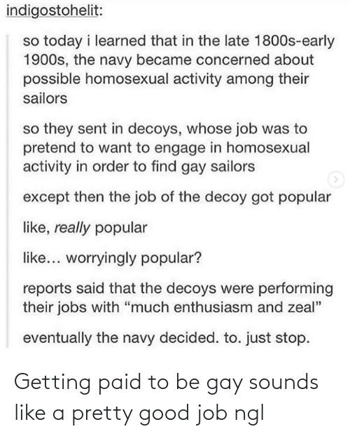 """order: indigostohelit:  so today i learned that in the late 1800s-early  1900s, the navy became concerned about  possible homosexual activity among their  sailors  so they sent in decoys, whose job was to  pretend to want to engage in homosexual  activity in order to find gay sailors  except then the job of the decoy got popular  like, really popular  like... worryingly popular?  reports said that the decoys were performing  their jobs with """"much enthusiasm and zeal""""  eventually the navy decided. to. just stop. Getting paid to be gay sounds like a pretty good job ngl"""