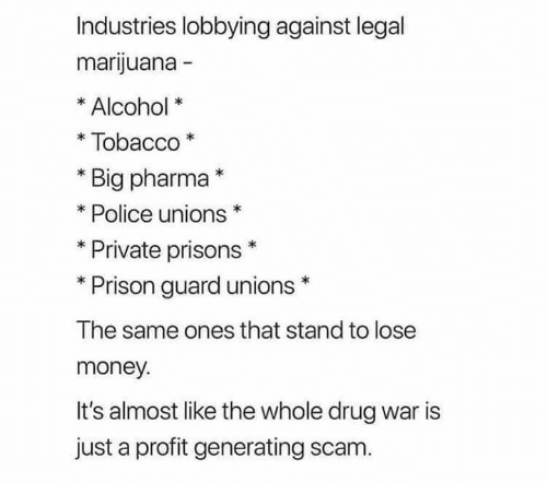 Its Almost: Industries lobbying against legal  marijuana -  Alcohol  Tobacco  Big pharma*  Police unions  Private prisons  Prison guard unions  The same ones that stand to lose  money.  It's almost like the whole drug war is  just a profit generating scam.