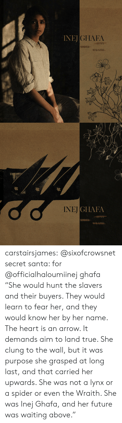"""Future, Spider, and Target: INEJ  JGHAFA  SPIDER  WRAITH   NEİGI IAIA  SPIDER carstairsjames:   @sixofcrowsnet secret santa: for @officialhaloumiinej ghafa   """"She would hunt the slavers and their buyers. They would learn to fear her, and they would know her by her name. The heart is an arrow. It demands aim to land true. She clung to the wall, but it was purpose she grasped at long last, and that carried her upwards. She was not a lynx or a spider or even the Wraith. She was Inej Ghafa, and her future was waiting above."""""""