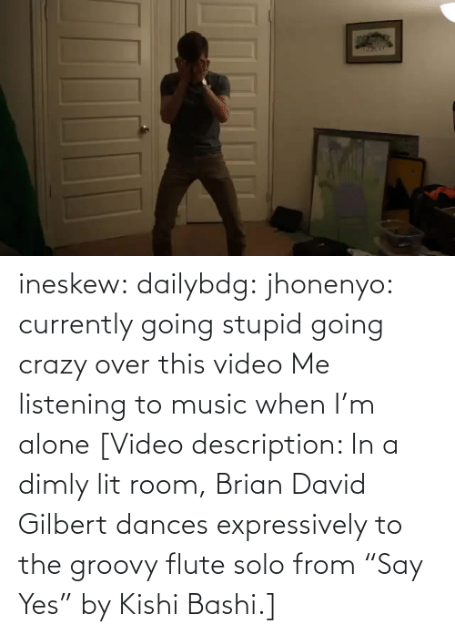 "Video: ineskew:  dailybdg:  jhonenyo:  currently going stupid going crazy over this video  Me listening to music when I'm alone  [Video description: In a dimly lit room, Brian David Gilbert dances expressively to the groovy flute solo from ""Say Yes"" by Kishi Bashi.]"