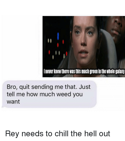 Chill, Rey, and Weed: Inever knew there wasthis much green inthe whole galaxy  Bro, quit sending me that. Just  tell me how much weed you  want Rey needs to chill the hell out