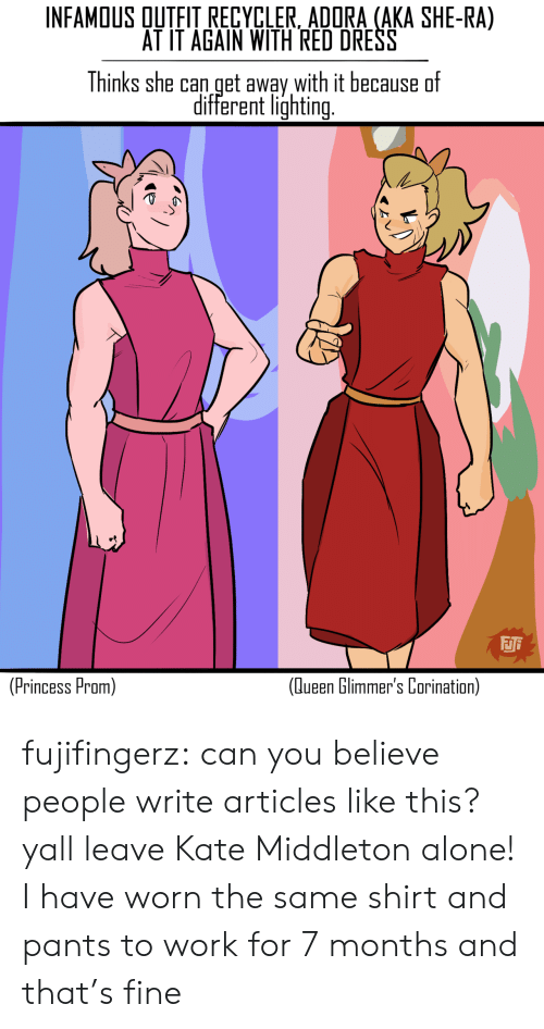 Being Alone, Tumblr, and Queen: INFAMOUS QUTFIT RECYCLER, ADORA (AKA SHE-RA)  AT IT AGAIN WITH RED DRESS  Thinks she can get away with it because  different lighting  FJi  (Princess Prom)  (Queen Glimmer's Corination) fujifingerz:  can you believe people write articles like this? yall leave Kate Middleton alone!  I have worn the same shirt and pants to work for 7 months and that's fine