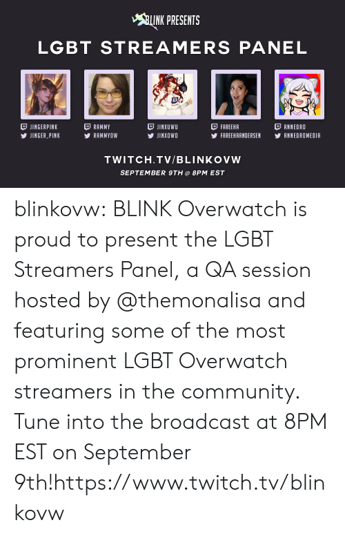 Twitch Tv: INK PRESENTS  LGBT STREAMERS PANEL  JINGERPINK  JINGER PINK  RAMMY  RAMMYOW  JINXUWU  У JINXOWO  FAREEHA  FAREEHAANDERSEN YANNEDROMEDIA  ANNEDRO  TWITCH.TV/BLINKOVW  SEPTEMBER 9TH@ 8PM EST blinkovw:  BLINK Overwatchis proud to present the LGBT Streamers Panel, a QA session hosted by @themonalisaand featuring some of the most prominent LGBT Overwatch streamers in the community. Tune into the broadcast at 8PM EST on September 9th!https://www.twitch.tv/blinkovw