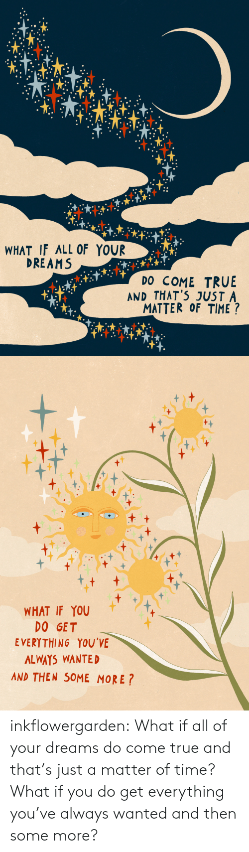 what if: inkflowergarden: What if all of your dreams do come true and that's just a matter of time? What if you do get everything you've always wanted and then some more?