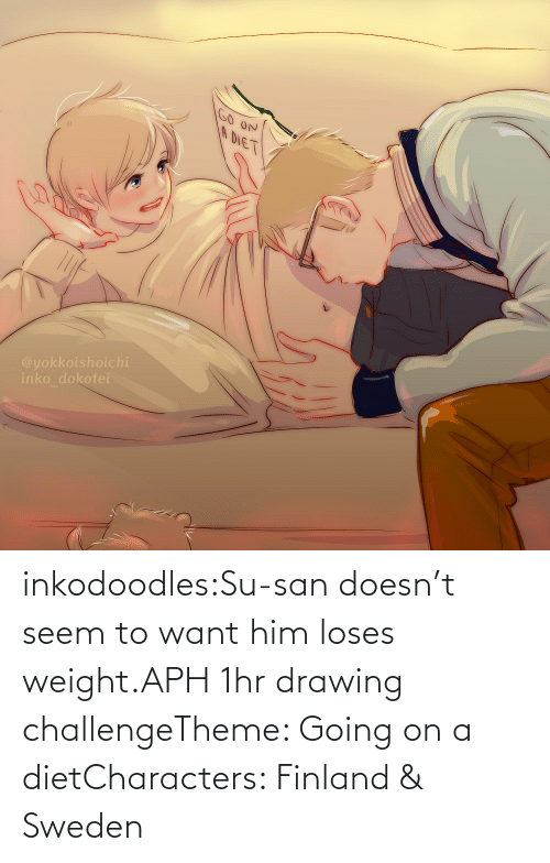 Doesnt: inkodoodles:Su-san doesn't seem to want him loses weight.APH 1hr drawing challengeTheme: Going on a dietCharacters: Finland & Sweden