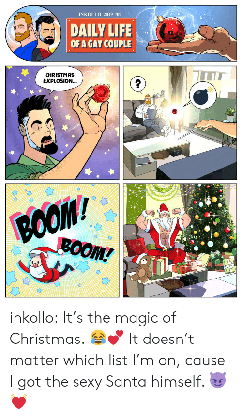 boo: INKOLLO 2019-709  DAILY LIFE  OF A GAY COUPLE  CHRISTMAS  EXPLOSION...  BOO  ВОOM/  BOOM! inkollo:    It's the magic of Christmas. 😂💕 It doesn't matter which list I'm on, cause I got the sexy Santa himself. 😈💓