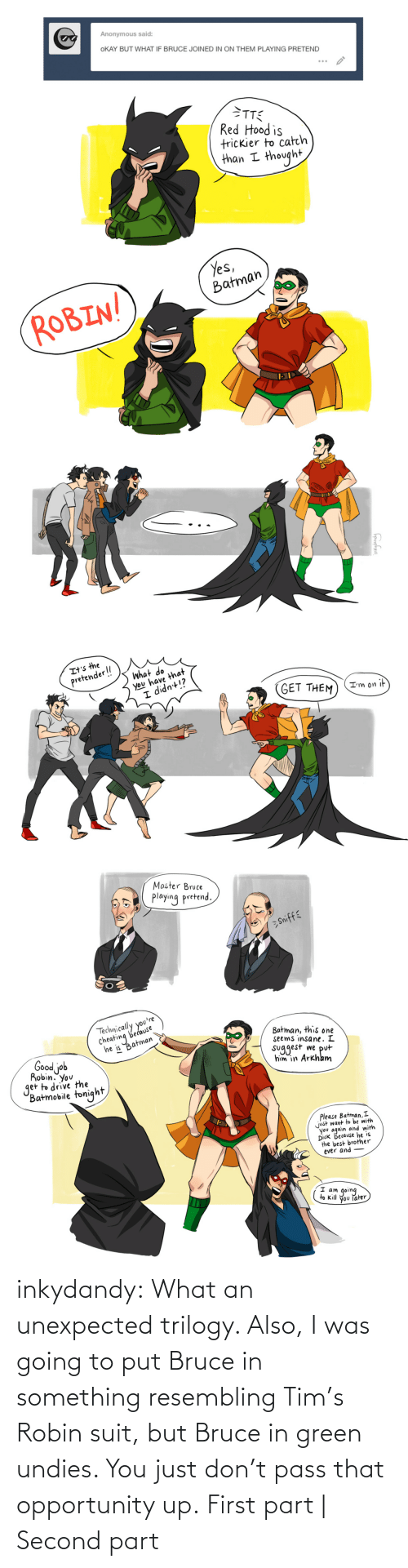 Okay: inkydandy: What an unexpected trilogy. Also, I was going to put Bruce in something resembling Tim's Robin suit, but Bruce in green undies. You just don't pass that opportunity up. First part | Second part